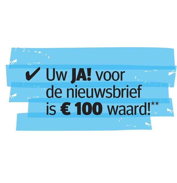 Uw JA! voor de nieuwsbrief is € 100 waard!**